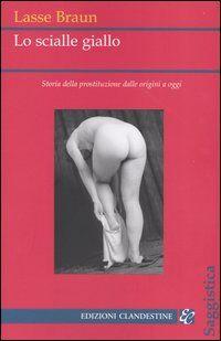 Lo scialle giallo. Storia della prostituzione dalle origini a oggi