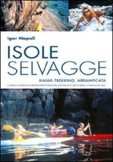 Isole selvagge. Kajak-trekking, arrampicata. Corsica, Elba, Formentera, Minorca, Itaca, Cres, Brac-Hvar-Korcula - Igor Napoli - copertina