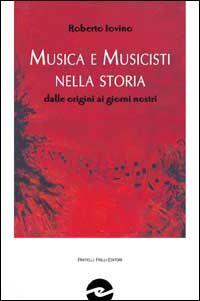 Musica e musicisti nella storia. Dalle origini ai giorni nostri