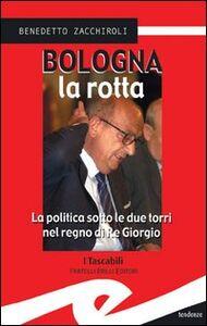 Bologna la rotta. La politica sotto le due torri nel regno di re Giorgio