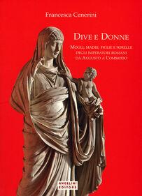 Dive e donne. Mogli, madri, figlie e sorelle degli imperatori romani da Augusto a Commodo