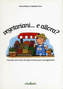 Vegetariani... e allora? Manuale semi-serio di sopravvivenza per neovegetariani