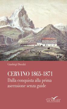 Cervino 1865-1871. Dalla conquista alla prima ascensione senza guide - Gianluigi Discalzi - copertina