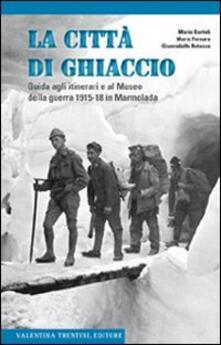 La città di ghiaccio. Guida agli itinerari e al museo della guerra 1915-18 in Marmolada - Mario Bartoli,Mario Fornaro,Gianrodolfo Rotasso - copertina