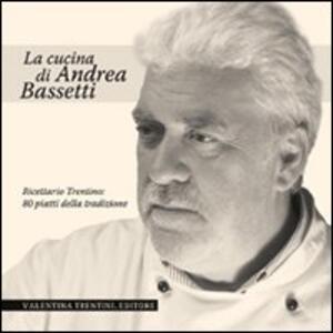 La cucina di Andrea Bassetti. Ricettario trentino: 80 piatti della tradizione