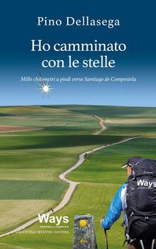 Ho camminato con le stelle. Mille chilometri a piedi verso Santiago de Compostela - Pino Dellasega - copertina