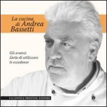 La cucina di Andrea Bassetti. Gli avanzi. L'arte di utilizzare le eccedenze - Andrea Bassetti - copertina