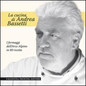 La cucina di Andrea Bassetti. Formaggi dell'arco alpino in 80 ricette
