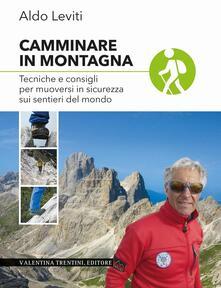 Camminare in montagna. Tecniche e consigli per muoversi in sicurezza sui sentieri del mondo - Aldo Leviti - copertina