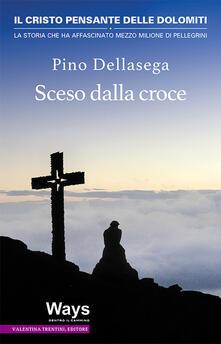 Sceso dalla croce. Il Cristo pensante delle Dolomiti, la storia che ha affascinato mezzo milione di pellegrini - Pino Dellasega - copertina