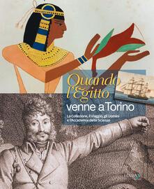 Quando l'Egitto venne a Torino. Il viaggio, la collezione, gli uomini e l'Accademia delle Scienze - copertina