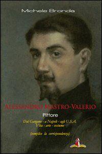 Alessandro Mastro-Valerio pittore. Dal Gargano a Napoli, agli USA. Vita, arte e costume dell'artista di Sannicandro Garganico
