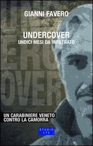 Libro Undercover. Undici mesi da infiltrato. Un carabiniere veneto contro la camorra Gianni Favero