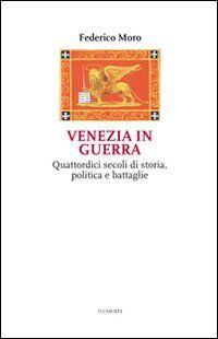 Venezia in guerra. Quattordici secoli di storia, politica e battaglie