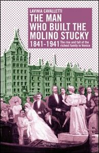 The man who built the molino Stucky 1841-1941. The rise and fall of the richiest family in Venice