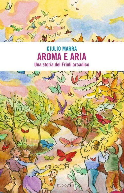 Aroma e aria. Una storia del Friuli arcadico