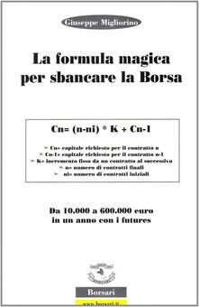 La formula magica per sbancare la borsa. Da 10.000 a 60.000 euro in un anno con i futures - Giuseppe Migliorino - copertina