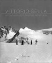 Vittorio Sella. Mountain photographs 1879-1909. Ediz. italiana, inglese, francese e tedesca