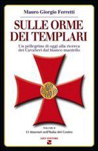 Sulle orme dei Templari. Un pellegrino di oggi alla ricerca dei cavalieri dal bianco mantello. Vol. 2: 11 itinerari nell'Italia del Centro.