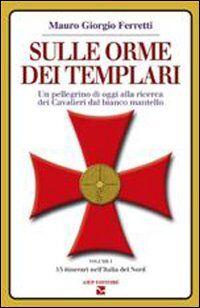 Sulle orme dei Templari. Un pellegrino di oggi alla ricerca dei Cavalieri dal bianco mantello. Vol. 1: 15 itinerari dell'Italia del nord.