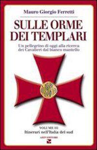 Sulle orme dei templari. Un pellegrino di oggi alla ricerca dei Cavalieri dal bianco mantello. Vol. 3: Sei itinerari nell'Italia del Sud.