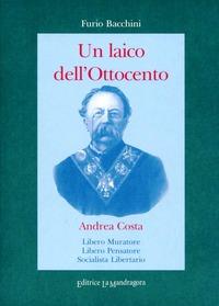 Un Un laico dell'Ottocento. Andrea Costa Libero Muratore, libero pensatore socialista, libertario - Bacchini Furio - wuz.it