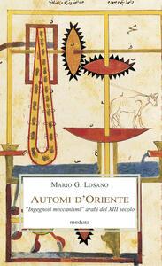 Automi d'Oriente. «Ingegnosi meccanismi» arabi del XIII secolo - Mario G. Losano - copertina