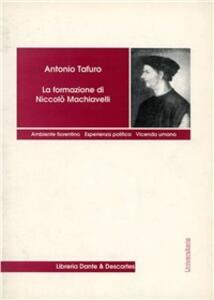 La formazione di Niccolò Machiavelli. Ambiente fiorentino, esperienza politica, vicenda umana