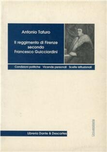 Il reggimento di Firenze secondo Francesco Guicciardini. Condizioni politiche. Vicende personali, scelte istituzionali - Antonio Tafuro - copertina