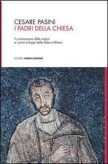 I Padri della Chiesa. Il cristianesimo delle origini e i primi sviluppi della fede a Milano - Cesare Pasini - copertina