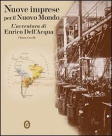 Nuove imprese per il nuovo mondo. L'avventura di Enrico Dell'Acqua - Chiara Cavelli - copertina