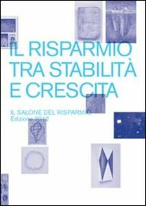 Il risparmio tra stabilità e crescita. Il salone del risparmio 2012. Catalogo della mostra (Milano, 18-20 aprile 2012)