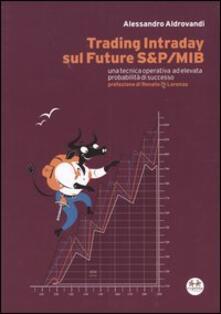 Trading Intraday sul Future S&P/Mib. Una tecnica operativa ad elevata probabilità di successo - Alessandro Aldrovandi - copertina