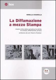 La diffamazione a mezzo stampa. Analisi critica della normativa tra diritto di cronaca, diffamazione, privacy - Mirella Chiarolla - copertina