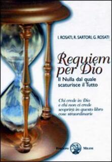 Requiem per Dio. Il nulla dal quale scaturisce il tutto - Ilaria Rosati,Roberto Sartori,Giancarlo Rosati - copertina