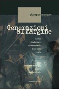 Generazioni al margine. Bioetica, globalizzazione, crisi internazionale, mass-media, scuola; come la rivoluzione tecnologica accelera la deriva culturale