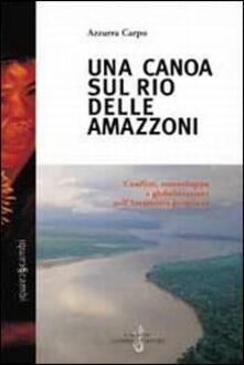 Una canoa sul Rio delle Amazzoni. Conflitti, etnosviluppo e globalizzazione nell'Amazzonia peruviana - Azzurra Carpo - copertina