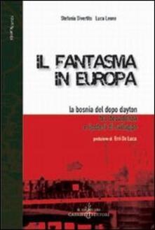 Il fantasma in Europa. La Bosnia del dopo Dayton tra decadenza e ipotesi di sviluppo - Stefania Divertito,Luca Leone - copertina