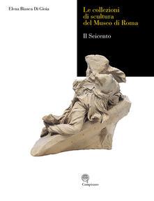 Le collezioni di scultura del museo di Roma. Il seicento. Ediz. illustrata - Elena B. Di Gioia - copertina