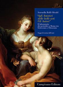 «Agli amatori delle belle arti gli autori». Il laboratorio dei periodici a Roma tra Settecento e Ottocento - Serenella Rolfi Ozvald - copertina