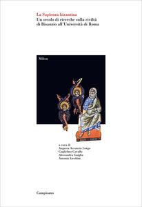 La sapienza bizantina. Un secolo di ricerche sulla civiltà di Bisanzio all'Università di Roma