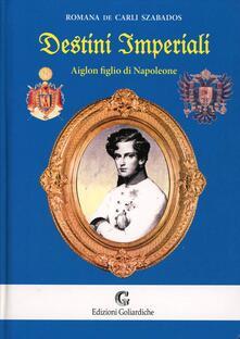 Destini imperiali. Aiglon figlio di Napoleone - Romana De Carli Szabados - copertina