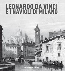 Leonardo da vinci e i Navigli di Milano - Enzo Pifferi,Gigio Bazoli,Adolfo Asnaghi - copertina