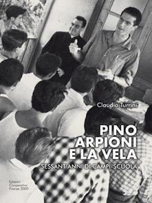 Pino Arpioni e la vela. Sessant'anni di campi-scuola al mare - Claudio Turrini - copertina