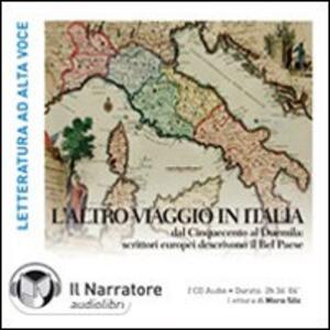 L' altro viaggio in Italia. Dal Cinquecento al Duemila: scrittori europei descrivono il bel paese. Audiolibro. 2 CD Audio