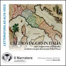 L' altro viaggio in Italia. Dal Cinquecento al Duemila: scrittori europei descrivono il bel paese. Audiolibro. 2 CD Audio - copertina