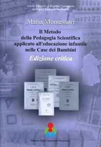 Il metodo della pedagogia scientifica applicato all'educazione infantile nelle case dei bambini. Ediz. critica