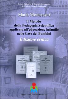 Il metodo della pedagogia scientifica applicato all'educazione infantile nelle case dei bambini. Ediz. critica - copertina