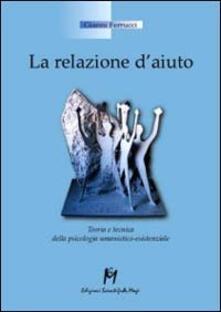 La relazione d'aiuto. Teoria e tecnica della psicologia umanistico-esistenziale - Gianni Ferrucci - copertina