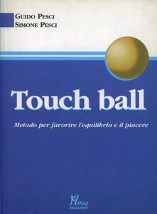 Touch ball. Metodo per favorire l'equilibrio e il piacere - Guido Pesci,Simone Pesci - copertina